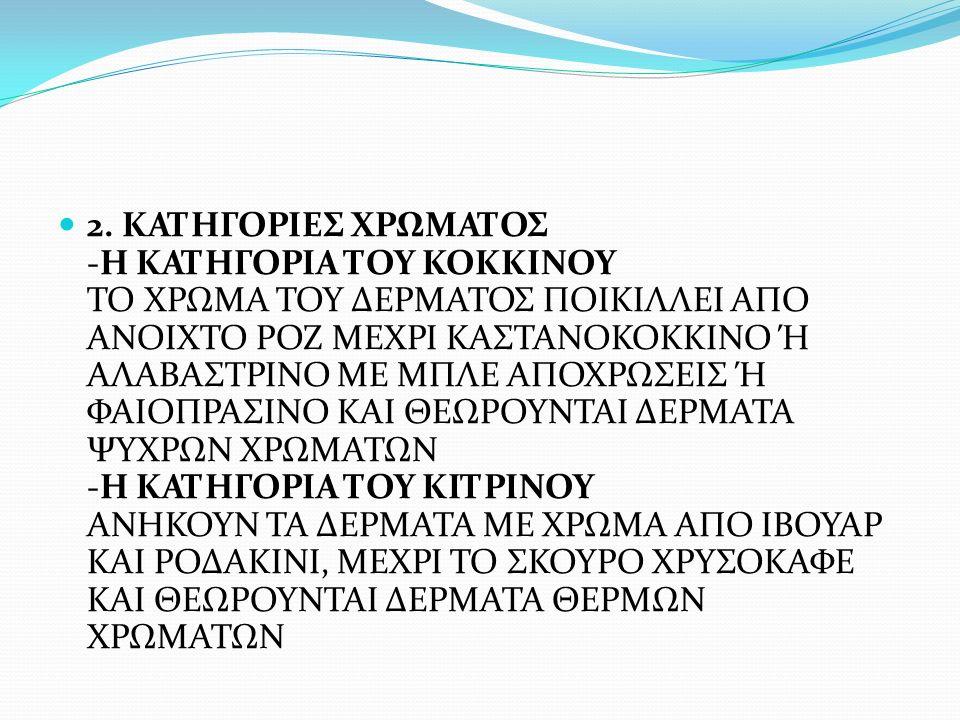 2. ΚΑΤΗΓΟΡΙΕΣ ΧΡΩΜΑΤΟΣ -Η ΚΑΤΗΓΟΡΙΑ ΤΟΥ ΚΟΚΚΙΝΟΥ ΤΟ ΧΡΩΜΑ ΤΟΥ ΔΕΡΜΑΤΟΣ ΠΟΙΚΙΛΛΕΙ ΑΠΟ ΑΝΟΙΧΤΟ ΡΟΖ ΜΕΧΡΙ ΚΑΣΤΑΝΟΚΟΚΚΙΝΟ Ή ΑΛΑΒΑΣΤΡΙΝΟ ΜΕ ΜΠΛΕ ΑΠΟΧΡΩΣΕΙΣ