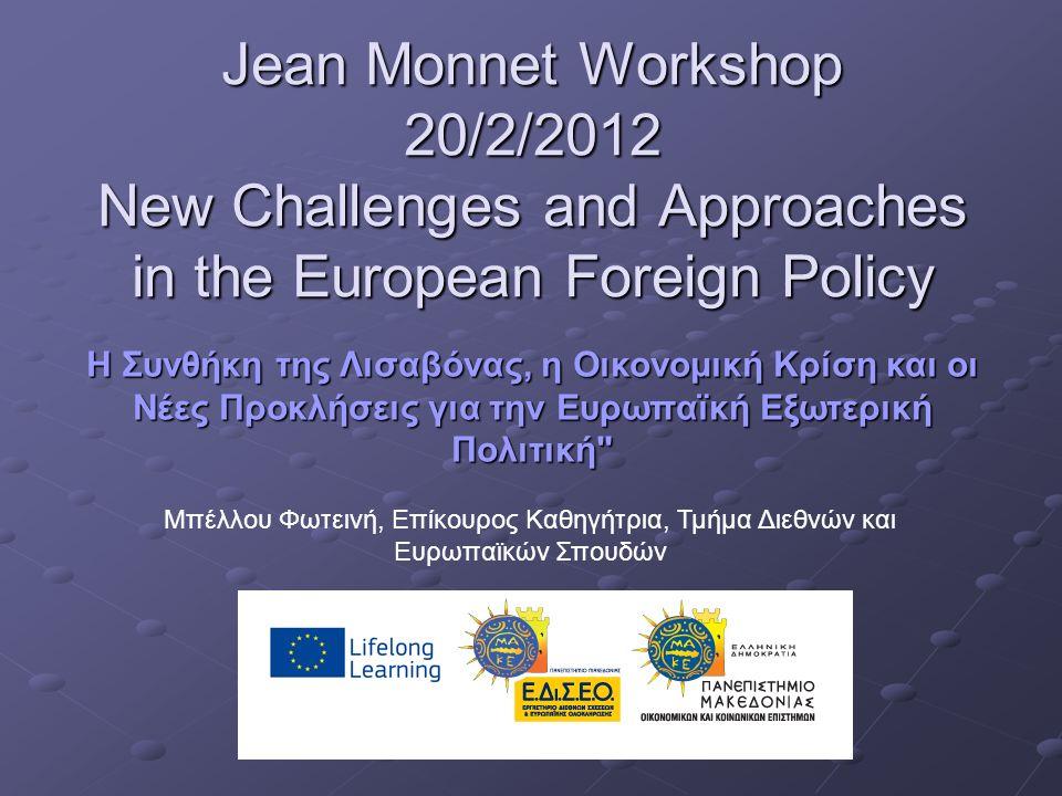Jean Monnet Workshop 20/2/2012 New Challenges and Approaches in the European Foreign Policy Η Συνθήκη της Λισαβόνας, η Οικονομική Κρίση και οι Νέες Προκλήσεις για την Ευρωπαϊκή Εξωτερική Πολιτική Μπέλλου Φωτεινή, Επίκουρος Καθηγήτρια, Τμήμα Διεθνών και Ευρωπαϊκών Σπουδών