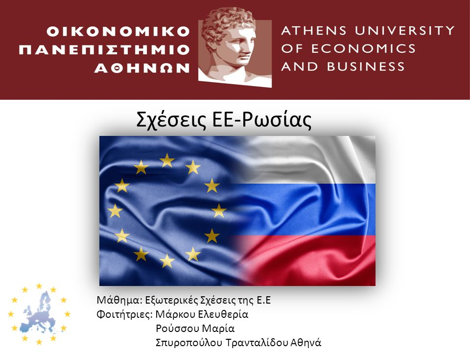 Σχέσεις ΕΕ-Ρωσίας Μάθημα: Εξωτερικές Σχέσεις της Ε.Ε Φοιτήτριες: Μάρκου Ελευθερία Ρούσσου Μαρία Σπυροπούλου Τρανταλίδου Αθηνά