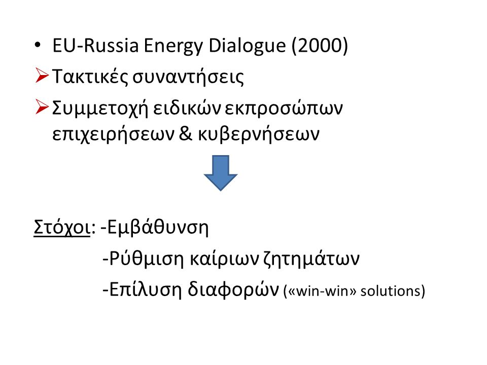 EU-Russia Energy Dialogue (2000)  Τακτικές συναντήσεις  Συμμετοχή ειδικών εκπροσώπων επιχειρήσεων & κυβερνήσεων Στόχοι: -Εμβάθυνση -Ρύθμιση καίριων