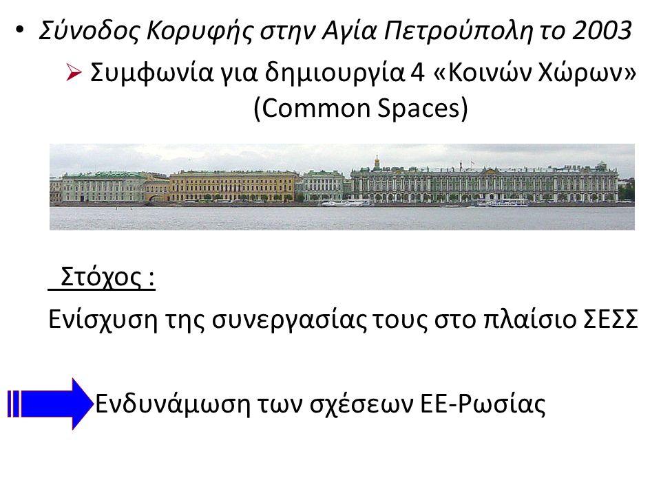 Σύνοδος Κορυφής στην Αγία Πετρούπολη το 2003  Συμφωνία για δημιουργία 4 «Κοινών Χώρων» (Common Spaces) Στόχος : Ενίσχυση της συνεργασίας τους στο πλαίσιο ΣΕΣΣ Ενδυνάμωση των σχέσεων ΕΕ-Ρωσίας