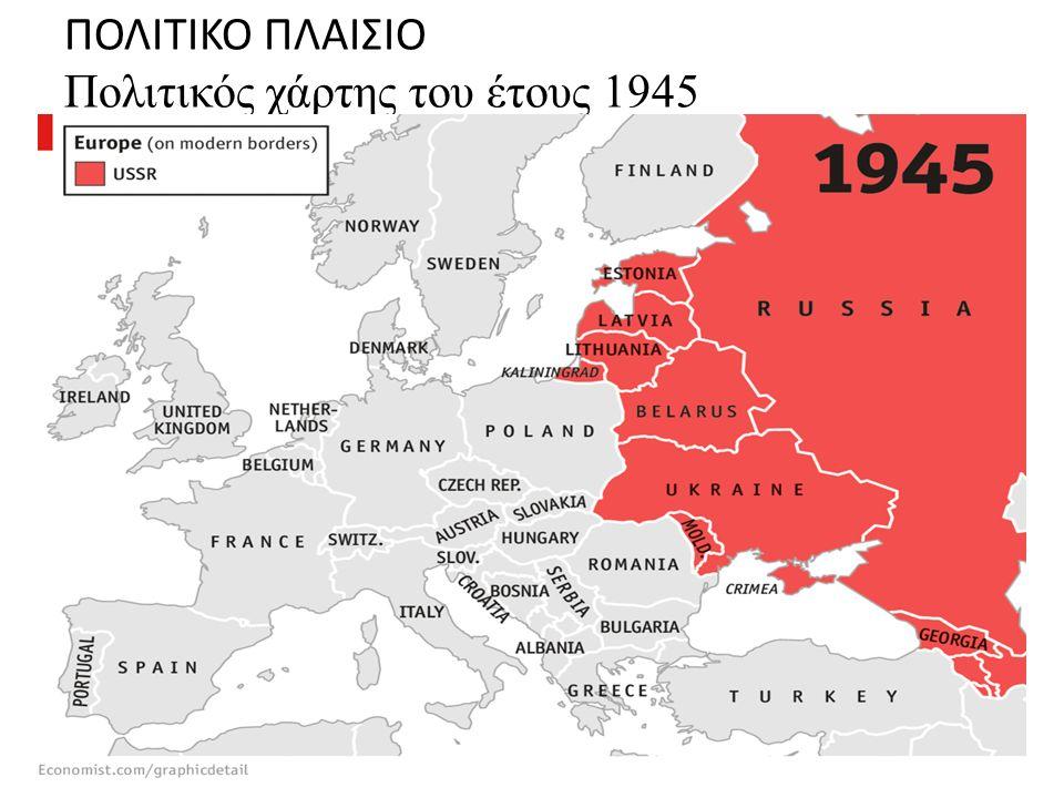 ΠΟΛΙΤΙΚΟ ΠΛΑΙΣΙΟ Πολιτικός χάρτης του έτους 1945