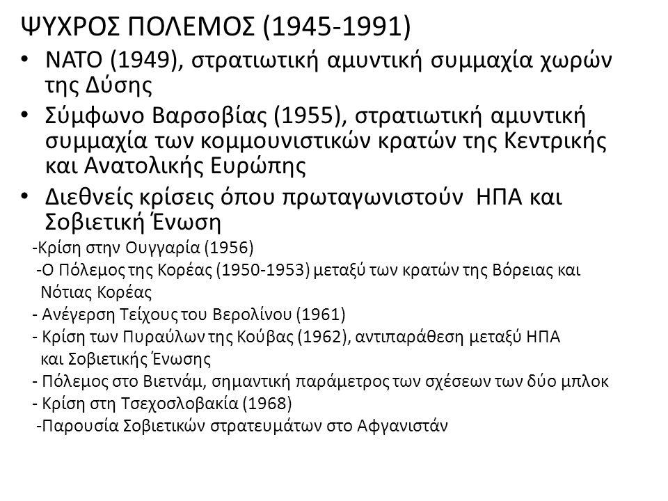 ΨΥΧΡΟΣ ΠΟΛΕΜΟΣ (1945-1991) ΝΑΤΟ (1949), στρατιωτική αμυντική συμμαχία χωρών της Δύσης Σύμφωνο Βαρσοβίας (1955), στρατιωτική αμυντική συμμαχία των κομμουνιστικών κρατών της Κεντρικής και Ανατολικής Ευρώπης Διεθνείς κρίσεις όπου πρωταγωνιστούν ΗΠΑ και Σοβιετική Ένωση -Κρίση στην Ουγγαρία (1956) -Ο Πόλεμος της Κορέας (1950-1953) μεταξύ των κρατών της Βόρειας και Νότιας Κορέας - Ανέγερση Τείχους του Βερολίνου (1961) - Κρίση των Πυραύλων της Κούβας (1962), αντιπαράθεση μεταξύ ΗΠΑ και Σοβιετικής Ένωσης - Πόλεμος στο Βιετνάμ, σημαντική παράμετρος των σχέσεων των δύο μπλοκ - Κρίση στη Τσεχοσλοβακία (1968) -Παρουσία Σοβιετικών στρατευμάτων στο Αφγανιστάν