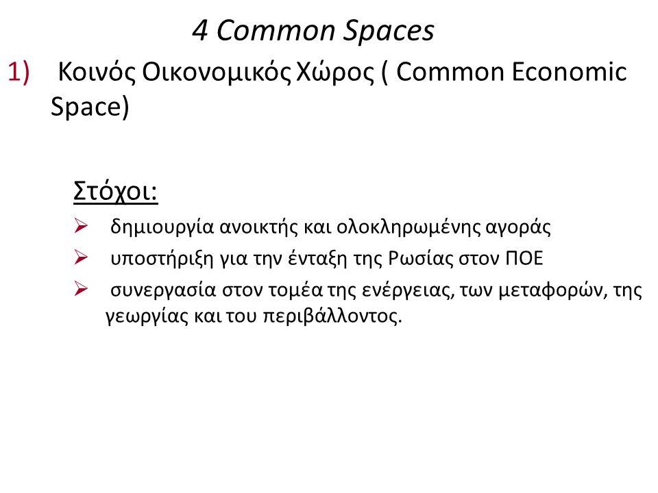 4 Common Spaces 1) Κοινός Οικονομικός Χώρος ( Common Economic Space) Στόχοι:  δημιουργία ανοικτής και ολοκληρωμένης αγοράς  υποστήριξη για την ένταξη της Ρωσίας στον ΠΟΕ  συνεργασία στον τομέα της ενέργειας, των μεταφορών, της γεωργίας και του περιβάλλοντος.