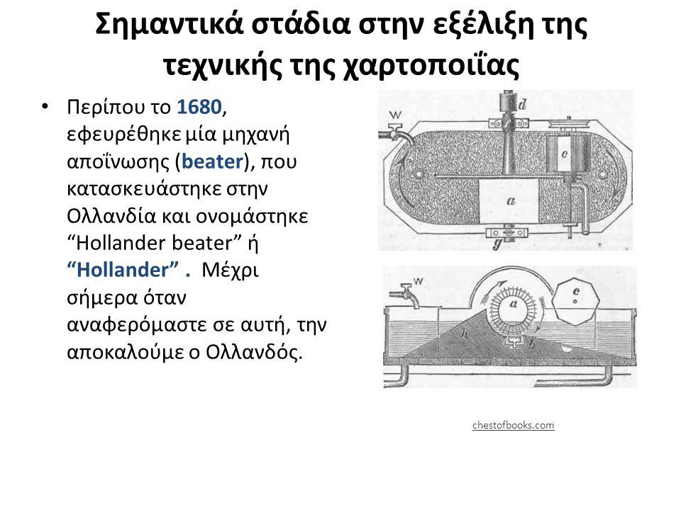 Σημαντικά στάδια στην εξέλιξη της τεχνικής της χαρτοποιΐας Περίπου το 1680, εφευρέθηκε μία μηχανή αποΐνωσης (beater), που κατασκευάστηκε στην Ολλανδία και ονομάστηκε Hollander beater ή Hollander .