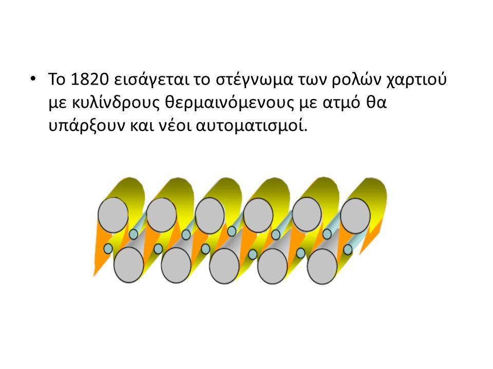 Το 1820 εισάγεται το στέγνωμα των ρολών χαρτιού με κυλίνδρους θερμαινόμενους με ατμό θα υπάρξουν και νέοι αυτοματισμοί.