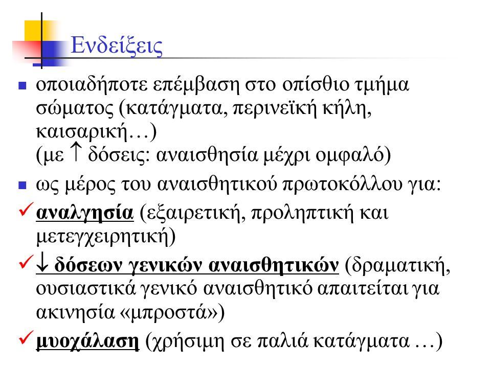 Ενδείξεις οποιαδήποτε επέμβαση στο οπίσθιο τμήμα σώματος (κατάγματα, περινεϊκή κήλη, καισαρική…) (με  δόσεις: αναισθησία μέχρι ομφαλό) ως μέρος του αναισθητικού πρωτοκόλλου για: αναλγησία (εξαιρετική, προληπτική και μετεγχειρητική)  δόσεων γενικών αναισθητικών (δραματική, ουσιαστικά γενικό αναισθητικό απαιτείται για ακινησία «μπροστά») μυοχάλαση (χρήσιμη σε παλιά κατάγματα …)