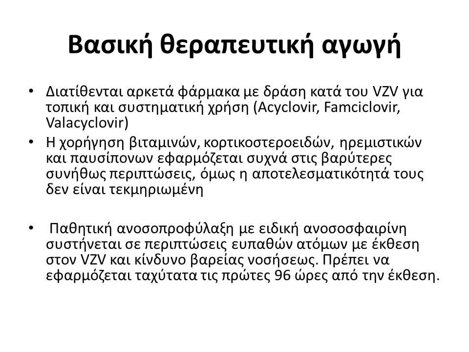 Βασική θεραπευτική αγωγή Διατίθενται αρκετά φάρμακα με δράση κατά του VZV για τοπική και συστηματική χρήση (Acyclovir, Famciclovir, Valacyclovir) Η χορήγηση βιταμινών, κορτικοστεροειδών, ηρεμιστικών και παυσίπονων εφαρμόζεται συχνά στις βαρύτερες συνήθως περιπτώσεις, όμως η αποτελεσματικότητά τους δεν είναι τεκμηριωμένη Παθητική ανοσοπροφύλαξη με ειδική ανοσοσφαιρίνη συστήνεται σε περιπτώσεις ευπαθών ατόμων με έκθεση στον VZV και κίνδυνο βαρείας νοσήσεως.