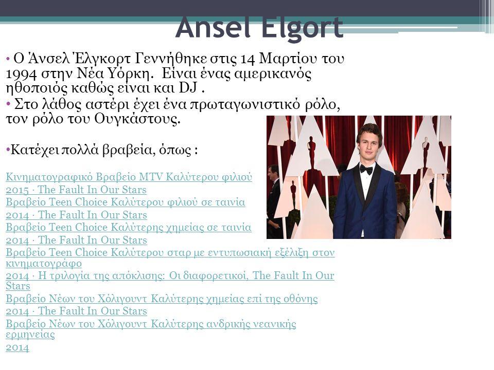Ansel Elgort Ο Άνσελ Έλγκορτ Γεννήθηκε στις 14 Μαρτίου του 1994 στην Νέα Υόρκη. Είναι ένας αμερικανός ηθοποιός καθώς είναι και DJ. Στο λάθος αστέρι έχ