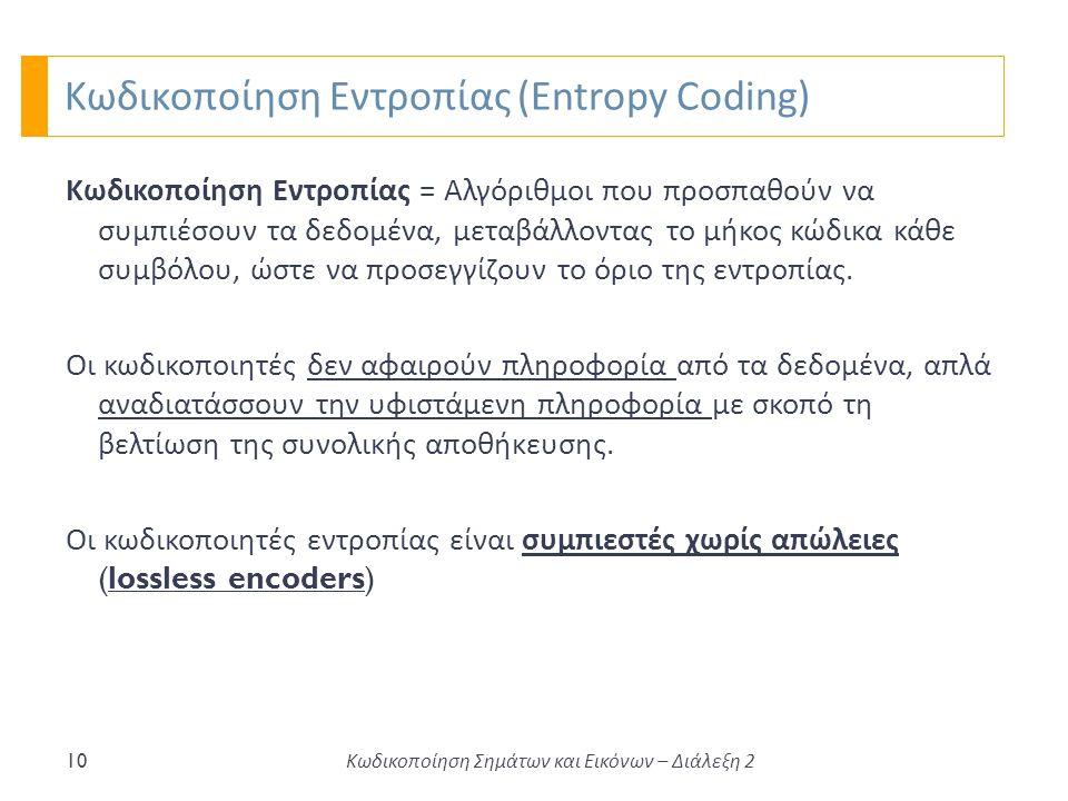 Κωδικοποίηση Εντροπίας (Entropy Coding) 10 Κωδικοποίηση Εντροπίας = Αλγόριθμοι που προσπαθούν να συμπιέσουν τα δεδομένα, μεταβάλλοντας το μήκος κώδικα κάθε συμβόλου, ώστε να προσεγγίζουν το όριο της εντροπίας.
