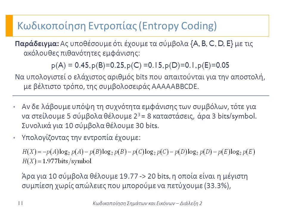 Κωδικοποίηση Εντροπίας (Entropy Coding) 11 Παράδειγμα : Ας υποθέσουμε ότι έχουμε τα σύμβολα {A, B, C, D, E} με τις ακόλουθες πιθανότητες εμφάνισης: p(A) = 0.45, p(B)=0.25, p(C) =0.15, p(D)=0.1, p(E)=0.05 Να υπολογιστεί ο ελάχιστος αριθμός bits που απαιτούνται για την αποστολή, με βέλτιστο τρόπο, της συμβολοσειράς AAAAABBCDE.