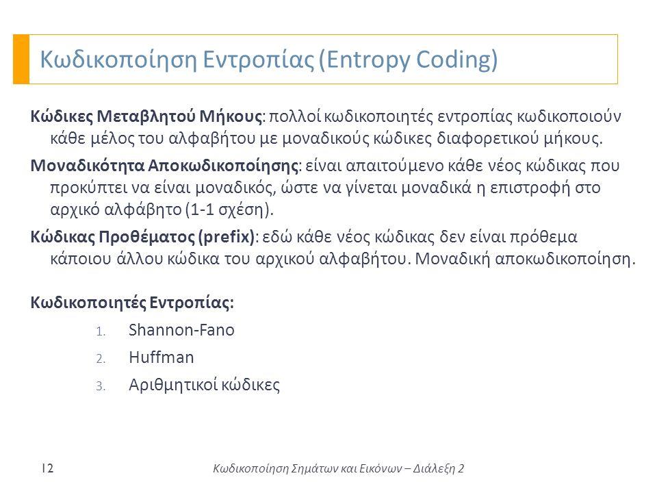 Κωδικοποίηση Εντροπίας (Entropy Coding) 12 Κώδικες Μεταβλητού Μήκους: πολλοί κωδικοποιητές εντροπίας κωδικοποιούν κάθε μέλος του αλφαβήτου με μοναδικούς κώδικες διαφορετικού μήκους.