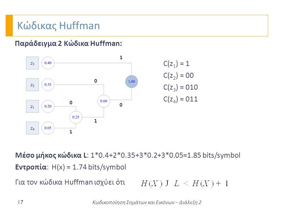 Κώδικας Huffman 17 Παράδειγμα 2 Κώδικα Huffman : Μέσο μήκος κώδικα L: 1*0.4+2*0.35+3*0.2+3*0.05=1.85 bits/symbol Εντροπία: Η(x) = 1.74 bits/symbol C(z 1 ) = 1 C(z 2 ) = 00 C(z 3 ) = 010 C(z 4 ) = 011 Για τον κώδικα Huffman ισχύει ότι Κωδικοποίηση Σημάτων και Εικόνων – Διάλεξη 2