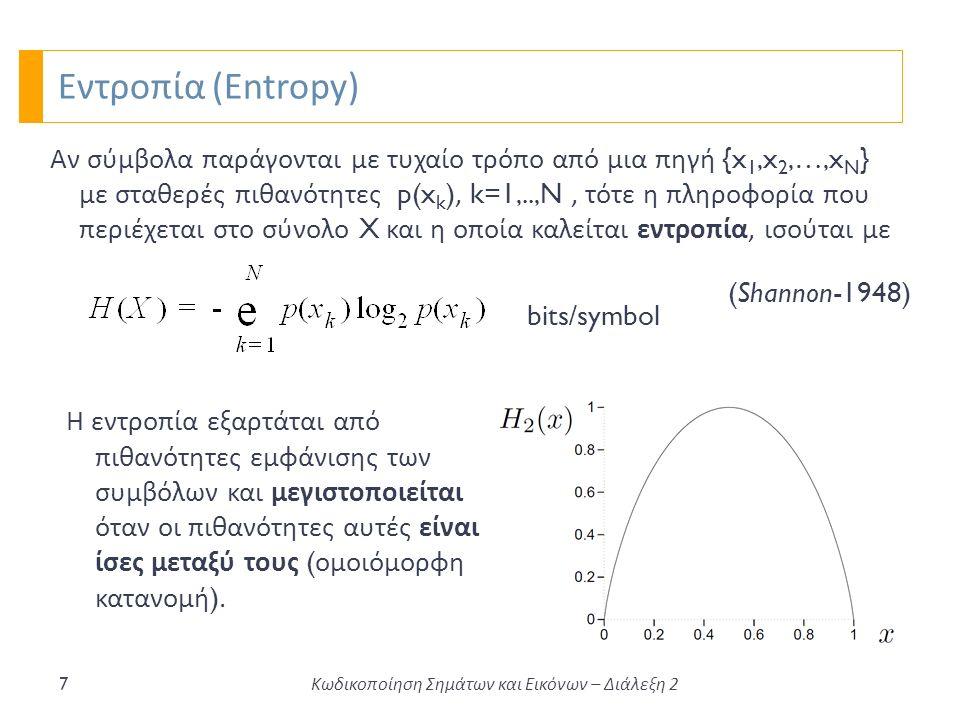 Εντροπία (Entropy) 7 Αν σύμβολα παράγονται με τυχαίο τρόπο από μια πηγή {x 1,x 2,…,x N } με σταθερές πιθανότητες p(x k ), k=1,..,N, τότε η πληροφορία που περιέχεται στο σύνολο X και η οποία καλείται εντροπία, ισούται με bits/symbol (Shannon-1948) Η εντροπία εξαρτάται από πιθανότητες εμφάνισης των συμβόλων και μεγιστοποιείται όταν οι πιθανότητες αυτές είναι ίσες μεταξύ τους ( ομοιόμορφη κατανομή ).