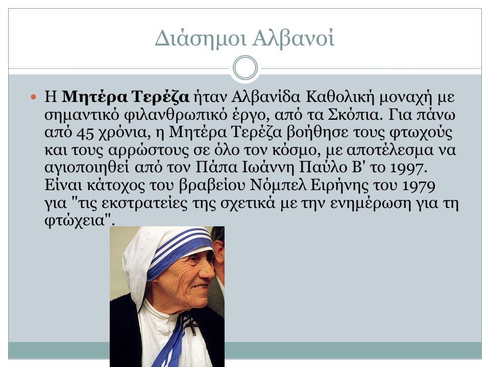 Διάσημοι Αλβανοί Η Μητέρα Τερέζα ήταν Αλβανίδα Καθολική μοναχή με σημαντικό φιλανθρωπικό έργο, από τα Σκόπια. Για πάνω από 45 χρόνια, η Μητέρα Τερέζα