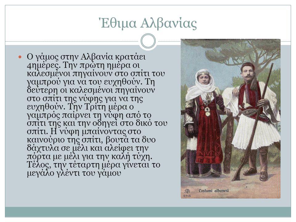 Έθιμα Αλβανίας Ο γάμος στην Αλβανία κρατάει 4ημέρες. Την πρώτη ημέρα οι καλεσμένοι πηγαίνουν στο σπίτι του γαμπρού για να του ευχηθούν. Τη δεύτερη οι