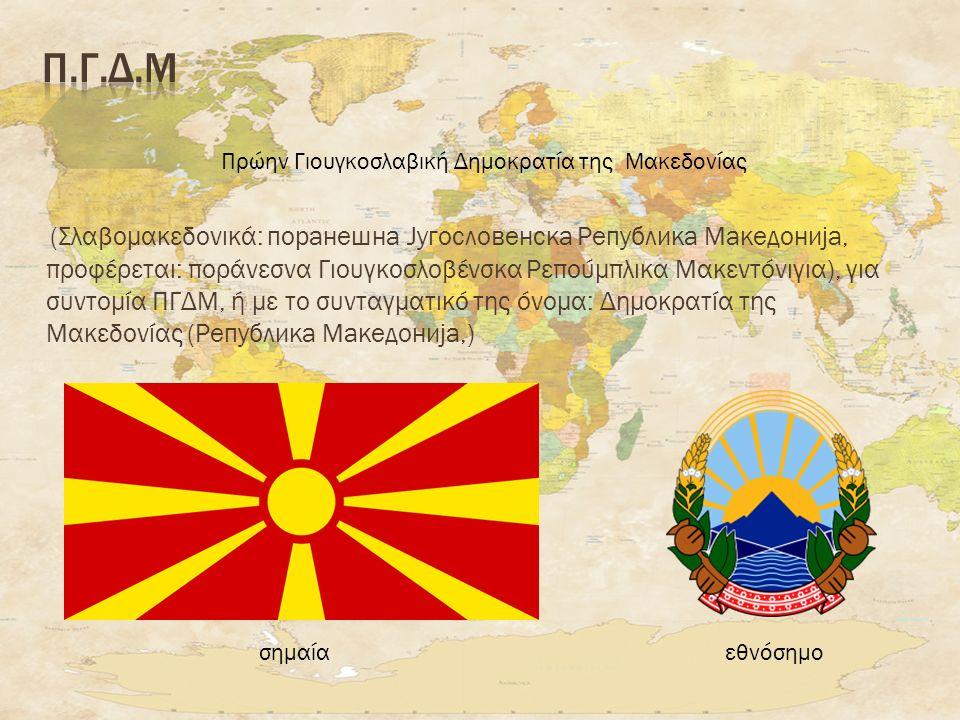 (Σλαβομακεδονικά: поранешна Југословенска Република Македонија, προφέρεται: ποράνεσνα Γιουγκοσλοβένσκα Ρεπούμπλικα Μακεντόνιγια), για συντομία ΠΓΔΜ, ή