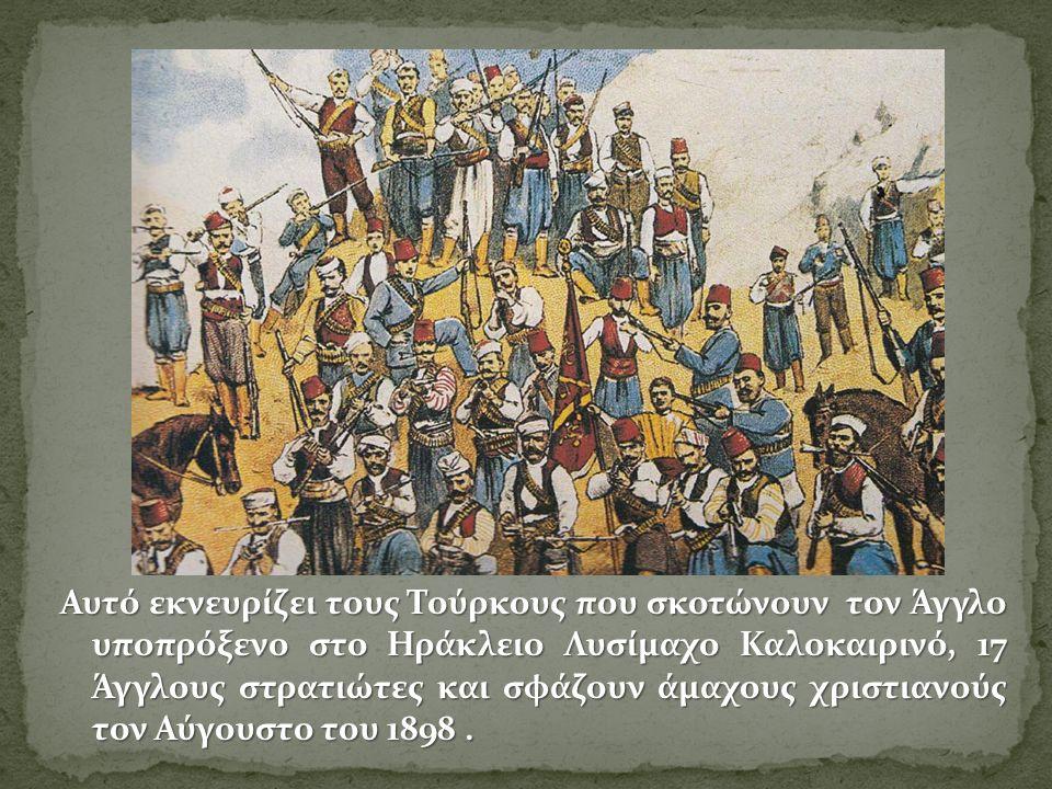 Αυτό εκνευρίζει τους Τούρκους που σκοτώνουν τον Άγγλο υποπρόξενο στο Ηράκλειο Λυσίμαχο Καλοκαιρινό, 17 Άγγλους στρατιώτες και σφάζουν άμαχους χριστιανούς τον Αύγουστο του 1898.
