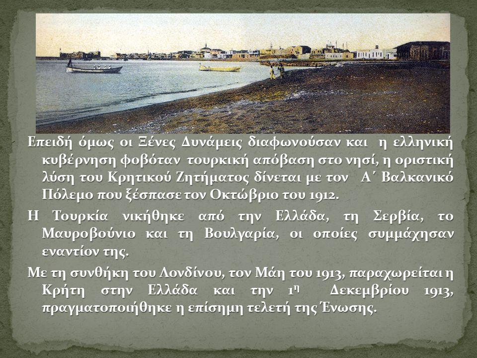 Επειδή όμως οι Ξένες Δυνάμεις διαφωνούσαν και η ελληνική κυβέρνηση φοβόταν τουρκική απόβαση στο νησί, η οριστική λύση του Κρητικού Ζητήματος δίνεται με τον Α΄ Βαλκανικό Πόλεμο που ξέσπασε τον Οκτώβριο του 1912.