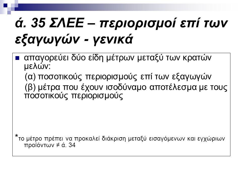 ά. 35 ΣΛΕΕ – περιορισμοί επί των εξαγωγών - γενικά απαγορεύει δύο είδη μέτρων μεταξύ των κρατών μελών: (α) ποσοτικούς περιορισμούς επί των εξαγωγών (β