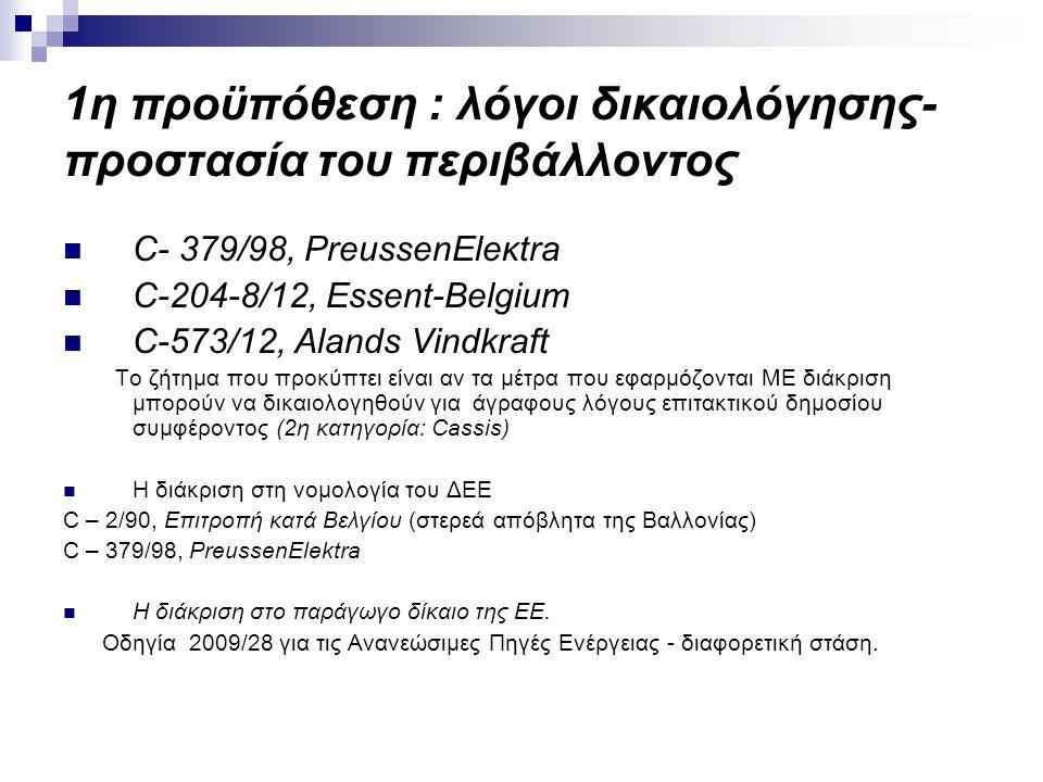 1η προϋπόθεση : λόγοι δικαιολόγησης- προστασία του περιβάλλοντος C- 379/98, PreussenEleκtra C-204-8/12, Essent-Belgium C-573/12, Alands Vindkraft Το ζήτημα που προκύπτει είναι αν τα μέτρα που εφαρμόζονται ΜΕ διάκριση μπορούν να δικαιολογηθούν για άγραφους λόγους επιτακτικού δημοσίου συμφέροντος (2η κατηγορία: Cassis) Η διάκριση στη νομολογία του ΔΕΕ C – 2/90, Επιτροπή κατά Βελγίου (στερεά απόβλητα της Βαλλονίας) C – 379/98, PreussenElektra Η διάκριση στο παράγωγο δίκαιο της ΕΕ.