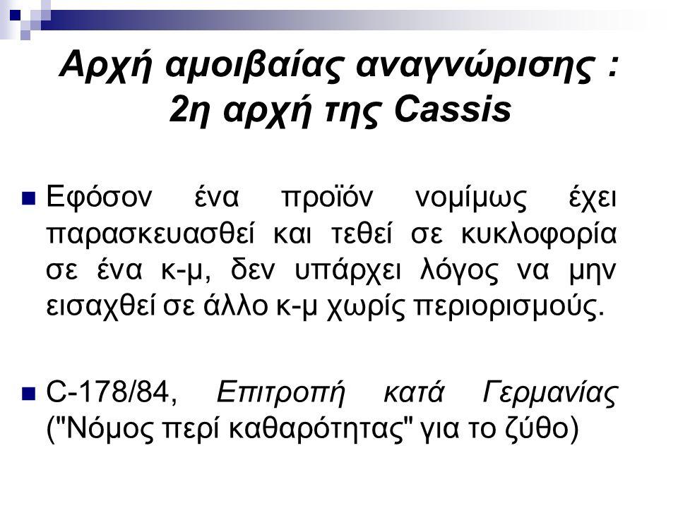 Aρχή αμοιβαίας αναγνώρισης : 2η αρχή της Cassis Εφόσον ένα προϊόν νομίμως έχει παρασκευασθεί και τεθεί σε κυκλοφορία σε ένα κ-μ, δεν υπάρχει λόγος να μην εισαχθεί σε άλλο κ-μ χωρίς περιορισμούς.