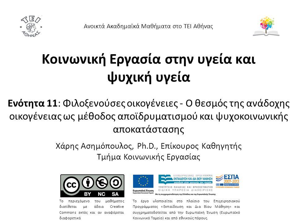 Κοινωνική Εργασία στην υγεία και ψυχική υγεία Ενότητα 11: Φιλοξενούσες οικογένειες - Ο θεσμός της ανάδοχης οικογένειας ως μέθοδος αποϊδρυματισμού και ψυχοκοινωνικής αποκατάστασης Χάρης Ασημόπουλος, Ph.D., Επίκουρος Καθηγητής Τμήμα Κοινωνικής Εργασίας Ανοικτά Ακαδημαϊκά Μαθήματα στο ΤΕΙ Αθήνας Το περιεχόμενο του μαθήματος διατίθεται με άδεια Creative Commons εκτός και αν αναφέρεται διαφορετικά Το έργο υλοποιείται στο πλαίσιο του Επιχειρησιακού Προγράμματος «Εκπαίδευση και Δια Βίου Μάθηση» και συγχρηματοδοτείται από την Ευρωπαϊκή Ένωση (Ευρωπαϊκό Κοινωνικό Ταμείο) και από εθνικούς πόρους.
