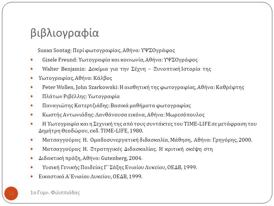 βιβλιογραφία 1 ο Γυμν. Φιλιππιάδας 13 Susan Sontag: Περί φωτογραφίας, Αθήνα : ΥΨΣΟγράφος Gisele Freund: Υωτογραφία και κοινωνία, Αθήνα : ΥΨΣΟγράφος Wa