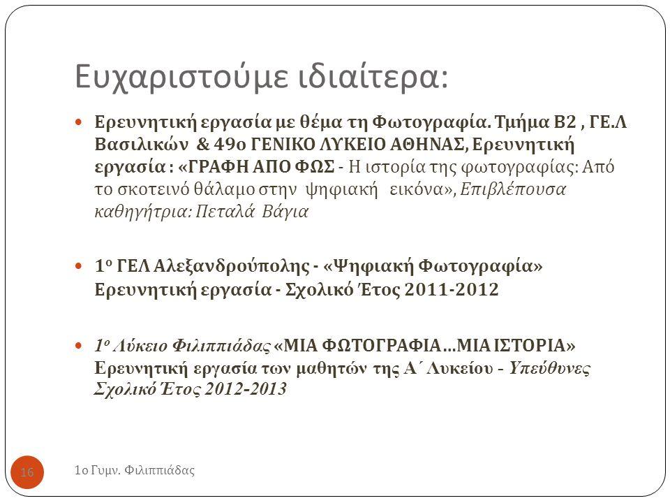 Ευχαριστούμε ιδιαίτερα : 1 ο Γυμν. Φιλιππιάδας 16 Ερευνητική εργασία με θέμα τη Φωτογραφία. Τμήμα Β 2, ΓΕ. Λ Βασιλικών & 49 ο ΓΕΝΙΚΟ ΛΥΚΕΙΟ ΑΘΗΝΑΣ, Ερ