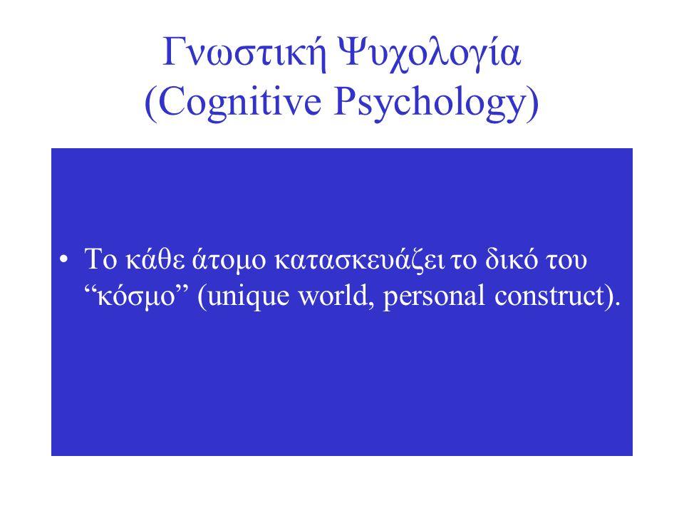 Γνωστική Ψυχολογία (Cognitive Psychology) Το κάθε άτομο κατασκευάζει το δικό του κόσμο (unique world, personal construct).
