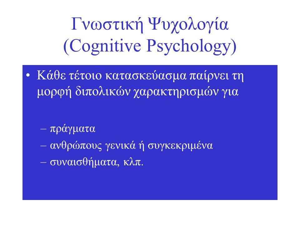 Γνωστική Ψυχολογία (Cognitive Psychology) Κάθε τέτοιο κατασκεύασμα παίρνει τη μορφή διπολικών χαρακτηρισμών για –πράγματα –ανθρώπους γενικά ή συγκεκριμένα –συναισθήματα, κλπ.