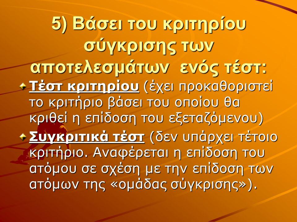 5) Βάσει του κριτηρίου σύγκρισης των αποτελεσμάτων ενός τέστ: Τέστ κριτηρίου (έχει προκαθοριστεί το κριτήριο βάσει του οποίου θα κριθεί η επίδοση του εξεταζόμενου) Συγκριτικά τέστ (δεν υπάρχει τέτοιο κριτήριο.