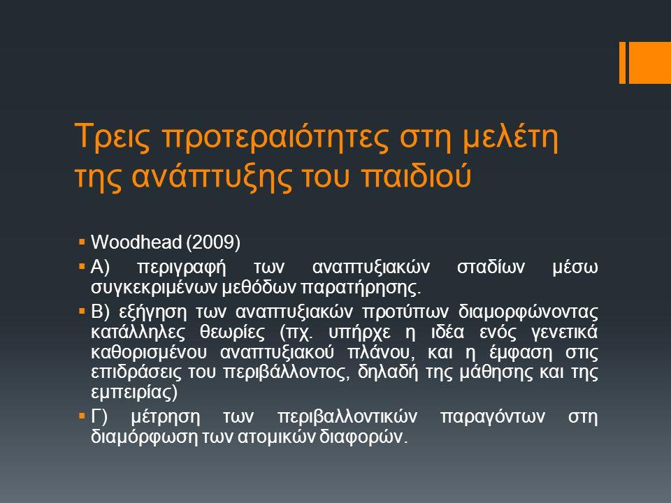 Τρεις προτεραιότητες στη μελέτη της ανάπτυξης του παιδιού  Woodhead (2009)  Α) περιγραφή των αναπτυξιακών σταδίων μέσω συγκεκριμένων μεθόδων παρατήρ