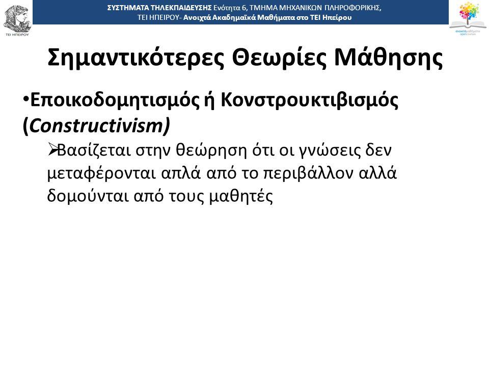 1 -,, ΤΕΙ ΗΠΕΙΡΟΥ - Ανοιχτά Ακαδημαϊκά Μαθήματα στο ΤΕΙ Ηπείρου Σημαντικότερες Θεωρίες Μάθησης ΣΥΣΤΗΜΑΤΑ ΤΗΛΕΚΠΑΙΔΕΥΣΗΣ Ενότητα 6, ΤΜΗΜΑ ΜΗΧΑΝΙΚΩΝ ΠΛΗΡΟΦΟΡΙΚΗΣ, ΤΕΙ ΗΠΕΙΡΟΥ- Ανοιχτά Ακαδημαϊκά Μαθήματα στο ΤΕΙ Ηπείρου Εποικοδομητισμός ή Κονστρουκτιβισμός (Constructivism)  Βασίζεται στην θεώρηση ότι οι γνώσεις δεν μεταφέρονται απλά από το περιβάλλον αλλά δομούνται από τους μαθητές