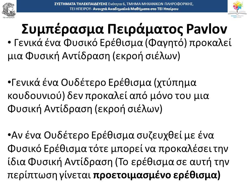 1414 -,, ΤΕΙ ΗΠΕΙΡΟΥ - Ανοιχτά Ακαδημαϊκά Μαθήματα στο ΤΕΙ Ηπείρου Συμπέρασμα Πειράματος Pavlov ΣΥΣΤΗΜΑΤΑ ΤΗΛΕΚΠΑΙΔΕΥΣΗΣ Ενότητα 6, ΤΜΗΜΑ ΜΗΧΑΝΙΚΩΝ ΠΛΗΡΟΦΟΡΙΚΗΣ, ΤΕΙ ΗΠΕΙΡΟΥ- Ανοιχτά Ακαδημαϊκά Μαθήματα στο ΤΕΙ Ηπείρου Γενικά ένα Φυσικό Ερέθισμα (Φαγητό) προκαλεί μια Φυσική Αντίδραση (εκροή σιέλων) Γενικά ένα Ουδέτερο Ερέθισμα (χτύπημα κουδουνιού) δεν προκαλεί από μόνο του μια Φυσική Αντίδραση (εκροή σιέλων) Αν ένα Ουδέτερο Ερέθισμα συζευχθεί με ένα Φυσικό Ερέθισμα τότε μπορεί να προκαλέσει την ίδια Φυσική Αντίδραση (Το ερέθισμα σε αυτή την περίπτωση γίνεται προετοιμασμένο ερέθισμα)