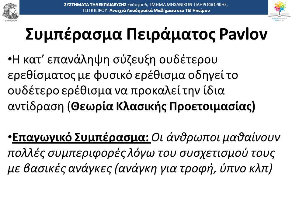 1515 -,, ΤΕΙ ΗΠΕΙΡΟΥ - Ανοιχτά Ακαδημαϊκά Μαθήματα στο ΤΕΙ Ηπείρου Συμπέρασμα Πειράματος Pavlov ΣΥΣΤΗΜΑΤΑ ΤΗΛΕΚΠΑΙΔΕΥΣΗΣ Ενότητα 6, ΤΜΗΜΑ ΜΗΧΑΝΙΚΩΝ ΠΛΗΡΟΦΟΡΙΚΗΣ, ΤΕΙ ΗΠΕΙΡΟΥ- Ανοιχτά Ακαδημαϊκά Μαθήματα στο ΤΕΙ Ηπείρου Η κατ' επανάληψη σύζευξη ουδέτερου ερεθίσματος με φυσικό ερέθισμα οδηγεί το ουδέτερο ερέθισμα να προκαλεί την ίδια αντίδραση (Θεωρία Κλασικής Προετοιμασίας) Επαγωγικό Συμπέρασμα: Οι άνθρωποι μαθαίνουν πολλές συμπεριφορές λόγω του συσχετισμού τους με βασικές ανάγκες (ανάγκη για τροφή, ύπνο κλπ)
