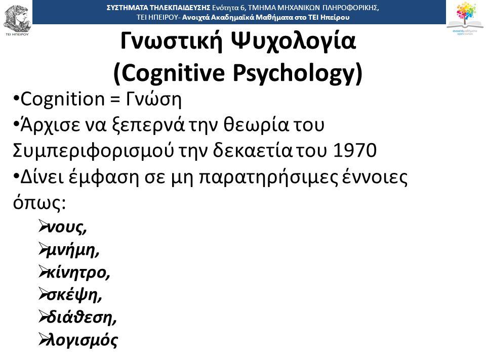 1818 -,, ΤΕΙ ΗΠΕΙΡΟΥ - Ανοιχτά Ακαδημαϊκά Μαθήματα στο ΤΕΙ Ηπείρου Γνωστική Ψυχολογία (Cognitive Psychology) ΣΥΣΤΗΜΑΤΑ ΤΗΛΕΚΠΑΙΔΕΥΣΗΣ Ενότητα 6, ΤΜΗΜΑ ΜΗΧΑΝΙΚΩΝ ΠΛΗΡΟΦΟΡΙΚΗΣ, ΤΕΙ ΗΠΕΙΡΟΥ- Ανοιχτά Ακαδημαϊκά Μαθήματα στο ΤΕΙ Ηπείρου Cognition = Γνώση Άρχισε να ξεπερνά την θεωρία του Συμπεριφορισμού την δεκαετία του 1970 Δίνει έμφαση σε μη παρατηρήσιμες έννοιες όπως:  νους,  μνήμη,  κίνητρο,  σκέψη,  διάθεση,  λογισμός