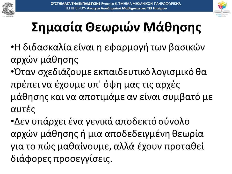 9 -,, ΤΕΙ ΗΠΕΙΡΟΥ - Ανοιχτά Ακαδημαϊκά Μαθήματα στο ΤΕΙ Ηπείρου Σημασία Θεωριών Μάθησης ΣΥΣΤΗΜΑΤΑ ΤΗΛΕΚΠΑΙΔΕΥΣΗΣ Ενότητα 6, ΤΜΗΜΑ ΜΗΧΑΝΙΚΩΝ ΠΛΗΡΟΦΟΡΙΚΗΣ, ΤΕΙ ΗΠΕΙΡΟΥ- Ανοιχτά Ακαδημαϊκά Μαθήματα στο ΤΕΙ Ηπείρου Η διδασκαλία είναι η εφαρμογή των βασικών αρχών μάθησης Όταν σχεδιάζουμε εκπαιδευτικό λογισμικό θα πρέπει να έχουμε υπ όψη μας τις αρχές μάθησης και να αποτιμάμε αν είναι συμβατό με αυτές Δεν υπάρχει ένα γενικά αποδεκτό σύνολο αρχών μάθησης ή μια αποδεδειγμένη θεωρία για το πώς μαθαίνουμε, αλλά έχουν προταθεί διάφορες προσεγγίσεις.