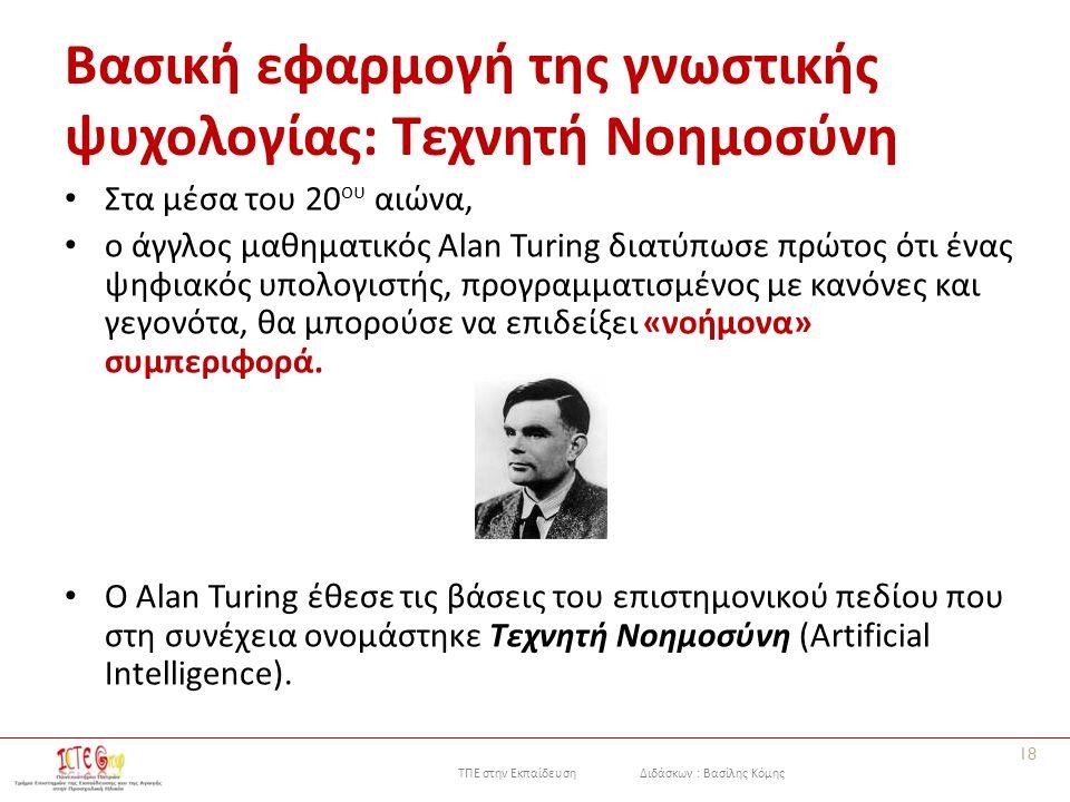 ΤΠΕ στην Εκπαίδευση Διδάσκων : Βασίλης Κόμης Βασική εφαρμογή της γνωστικής ψυχολογίας: Τεχνητή Νοημοσύνη Στα μέσα του 20 ου αιώνα, ο άγγλος μαθηματικός Alan Turing διατύπωσε πρώτος ότι ένας ψηφιακός υπολογιστής, προγραμματισμένος με κανόνες και γεγονότα, θα μπορούσε να επιδείξει «νοήμονα» συμπεριφορά.