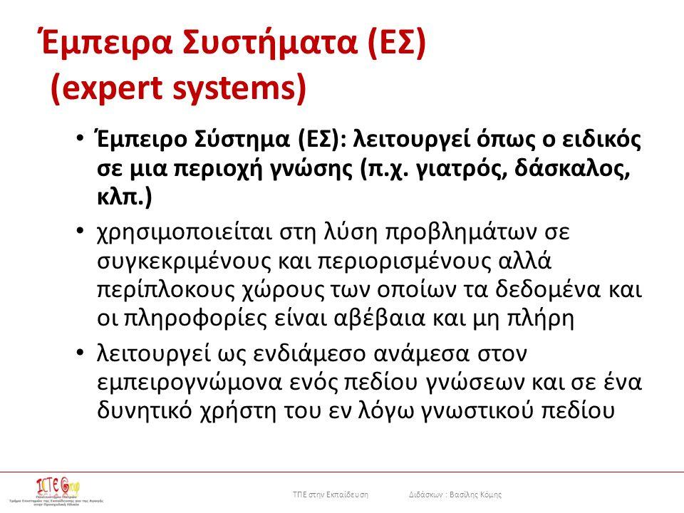 ΤΠΕ στην Εκπαίδευση Διδάσκων : Βασίλης Κόμης Έμπειρα Συστήματα (EΣ) (expert systems) Έμπειρο Σύστημα (EΣ): λειτουργεί όπως ο ειδικός σε μια περιοχή γνώσης (π.χ.