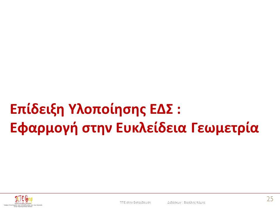 ΤΠΕ στην Εκπαίδευση Διδάσκων : Βασίλης Κόμης Επίδειξη Υλοποίησης ΕΔΣ : Εφαρμογή στην Ευκλείδεια Γεωμετρία 25