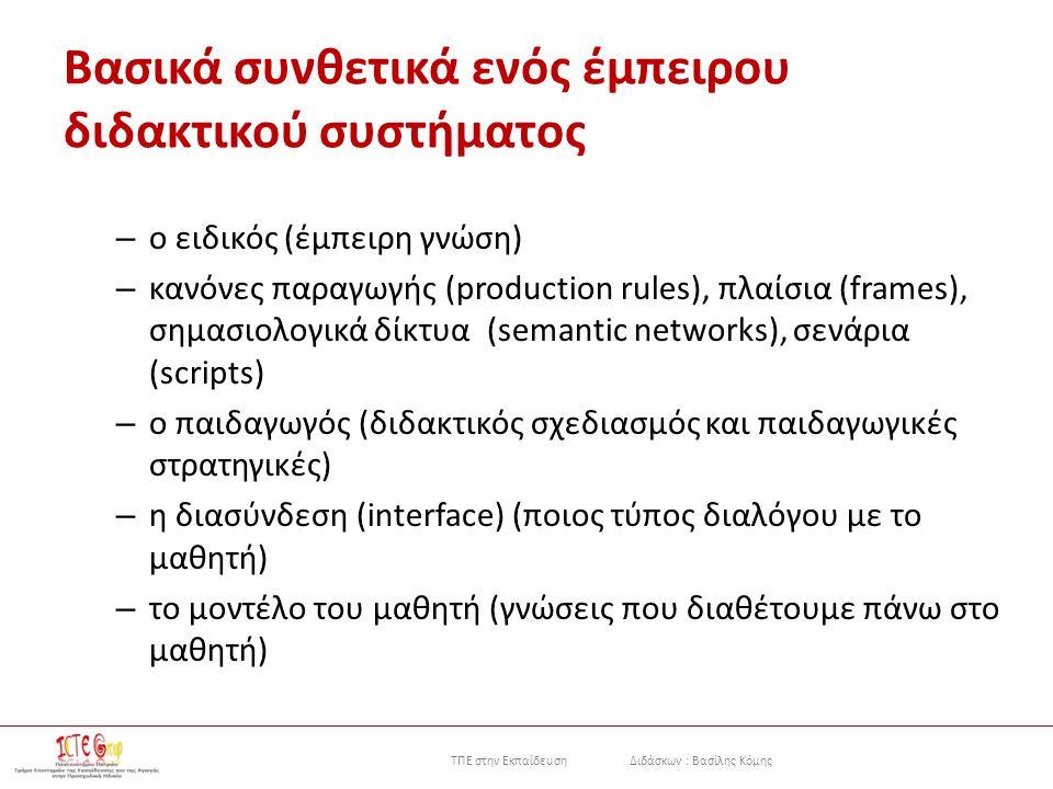 ΤΠΕ στην Εκπαίδευση Διδάσκων : Βασίλης Κόμης Βασικά συνθετικά ενός έμπειρου διδακτικού συστήματος – ο ειδικός (έμπειρη γνώση) – κανόνες παραγωγής (production rules), πλαίσια (frames), σημασιολογικά δίκτυα (semantic networks), σενάρια (scripts) – ο παιδαγωγός (διδακτικός σχεδιασμός και παιδαγωγικές στρατηγικές) – η διασύνδεση (interface) (ποιος τύπος διαλόγου με το μαθητή) – το μοντέλο του μαθητή (γνώσεις που διαθέτουμε πάνω στο μαθητή)