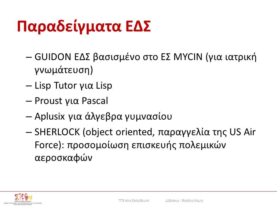 ΤΠΕ στην Εκπαίδευση Διδάσκων : Βασίλης Κόμης Παραδείγματα ΕΔΣ – GUIDON ΕΔΣ βασισμένο στο ΕΣ MYCIN (για ιατρική γνωμάτευση) – Lisp Tutor για Lisp – Proust για Pascal – Aplusix για άλγεβρα γυμνασίου – SHERLOCK (object oriented, παραγγελία της US Air Force): προσομοίωση επισκευής πολεμικών αεροσκαφών