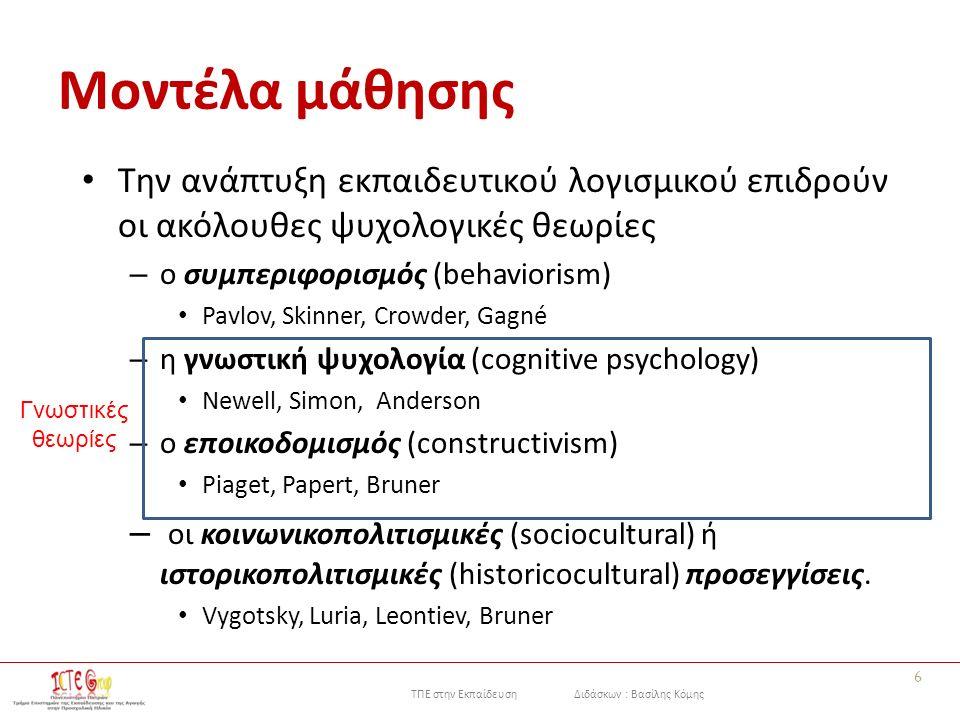 ΤΠΕ στην Εκπαίδευση Διδάσκων : Βασίλης Κόμης Μοντέλα μάθησης Την ανάπτυξη εκπαιδευτικού λογισμικού επιδρούν οι ακόλουθες ψυχολογικές θεωρίες – ο συμπεριφορισμός (behaviorism) Pavlov, Skinner, Crowder, Gagné – η γνωστική ψυχολογία (cognitive psychology) Newell, Simon, Anderson – ο εποικοδομισμός (constructivism) Piaget, Papert, Bruner – οι κοινωνικοπολιτισμικές (sociocultural) ή ιστορικοπολιτισμικές (historicocultural) προσεγγίσεις.