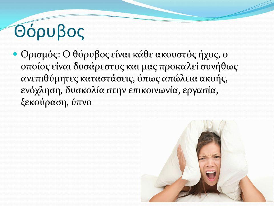 Ορισμός: Ο θόρυβος είναι κάθε ακουστός ήχος, ο οποίος είναι δυσάρεστος και μας προκαλεί συνήθως ανεπιθύμητες καταστάσεις, όπως απώλεια ακοής, ενόχληση, δυσκολία στην επικοινωνία, εργασία, ξεκούραση, ύπνο Θόρυβος