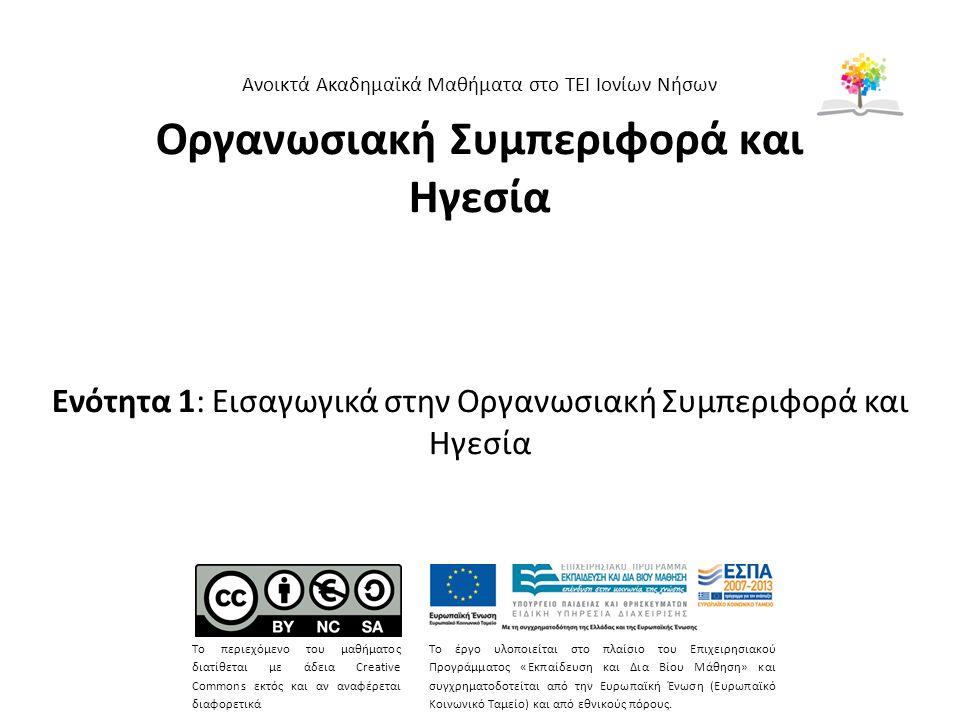Οργανωσιακή Συμπεριφορά και Ηγεσία Ενότητα 1: Εισαγωγικά στην Οργανωσιακή Συμπεριφορά και Ηγεσία Ανοικτά Ακαδημαϊκά Μαθήματα στο ΤΕΙ Ιονίων Νήσων Το περιεχόμενο του μαθήματος διατίθεται με άδεια Creative Commons εκτός και αν αναφέρεται διαφορετικά Το έργο υλοποιείται στο πλαίσιο του Επιχειρησιακού Προγράμματος «Εκπαίδευση και Δια Βίου Μάθηση» και συγχρηματοδοτείται από την Ευρωπαϊκή Ένωση (Ευρωπαϊκό Κοινωνικό Ταμείο) και από εθνικούς πόρους.