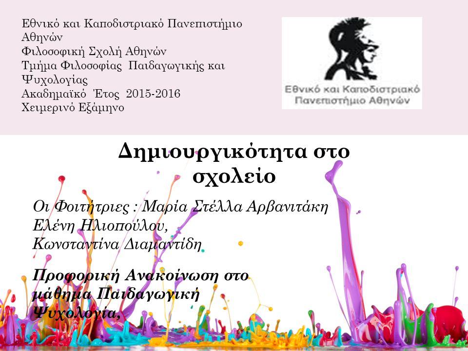 Εθνικό και Καποδιστριακό Πανεπιστήμιο Αθηνών Φιλοσοφική Σχολή Αθηνών Τμήμα Φιλοσοφίας Παιδαγωγικής και Ψυχολογίας Ακαδημαϊκό Έτος 2015-2016 Χειμερινό Εξάμηνο Δημιουργικότητα στο σχολείο Οι Φοιτήτριες : Μαρία Στέλλα Αρβανιτάκη Ελένη Ηλιοπούλου, Κωνσταντίνα Διαμαντίδη Προφορική Ανακοίνωση στο μάθημα Παιδαγωγική Ψυχολογία,