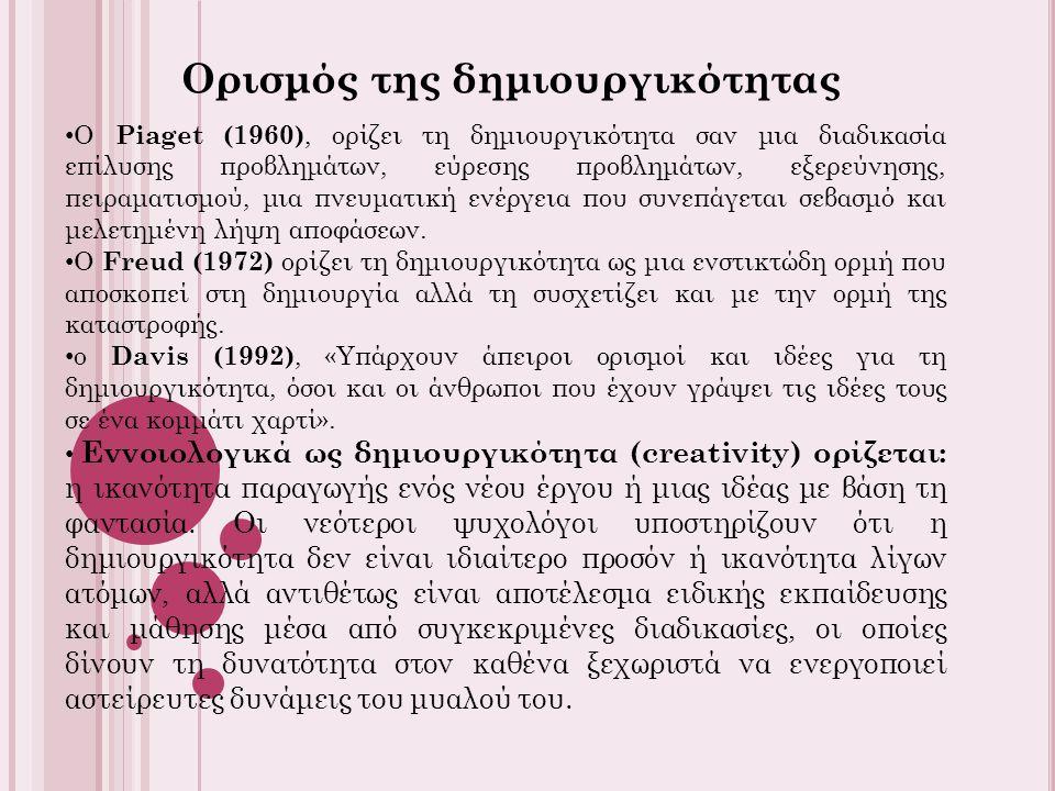 Ορισμός της δημιουργικότητας Ο Piaget (1960), ορίζει τη δημιουργικότητα σαν μια διαδικασία επίλυσης προβλημάτων, εύρεσης προβλημάτων, εξερεύνησης, πειραματισμού, μια πνευματική ενέργεια που συνεπάγεται σεβασμό και μελετημένη λήψη αποφάσεων.