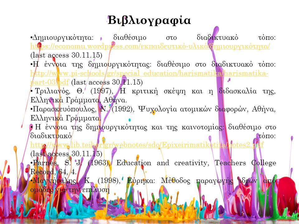 Βιβλιογραφία Δημιουργικότητα: διαθέσιμο στο διαδικτυακό τόπο: https://economu.wordpress.com/εκπαιδευτικό-υλικό/δημιουργικότητα/ (last access 30.11.15) https://economu.wordpress.com/εκπαιδευτικό-υλικό/δημιουργικότητα/ Η έννοια της δημιουργικότητας: διαθέσιμο στο διαδικτυακό τόπο: http://www.pi-schools.gr/special_education/harismatika/harismatika- part-03.pdf (last access 30.11.15) http://www.pi-schools.gr/special_education/harismatika/harismatika- part-03.pdf Τριλιανός, Θ.