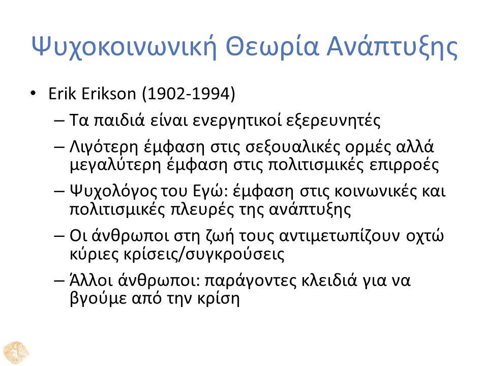 Ψυχοκοινωνική Θεωρία Ανάπτυξης Erik Erikson (1902-1994) – Τα παιδιά είναι ενεργητικοί εξερευνητές – Λιγότερη έμφαση στις σεξουαλικές ορμές αλλά μεγαλύτερη έμφαση στις πολιτισμικές επιρροές – Ψυχολόγος του Εγώ: έμφαση στις κοινωνικές και πολιτισμικές πλευρές της ανάπτυξης – Οι άνθρωποι στη ζωή τους αντιμετωπίζουν οχτώ κύριες κρίσεις/συγκρούσεις – Άλλοι άνθρωποι: παράγοντες κλειδιά για να βγούμε από την κρίση